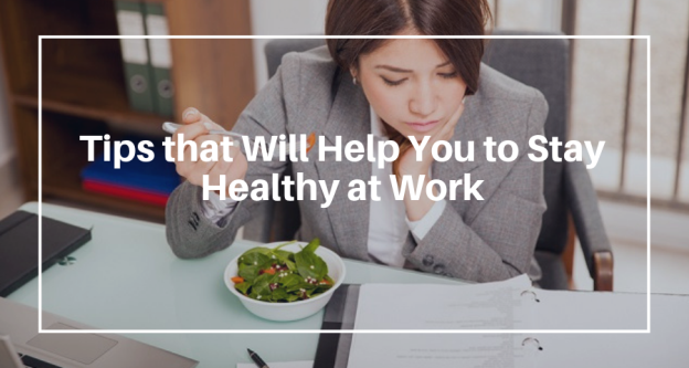 Tips that Will Help You to Stay Healthy at Work
