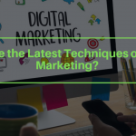 What Are the Latest Techniques of Digital Marketing?
